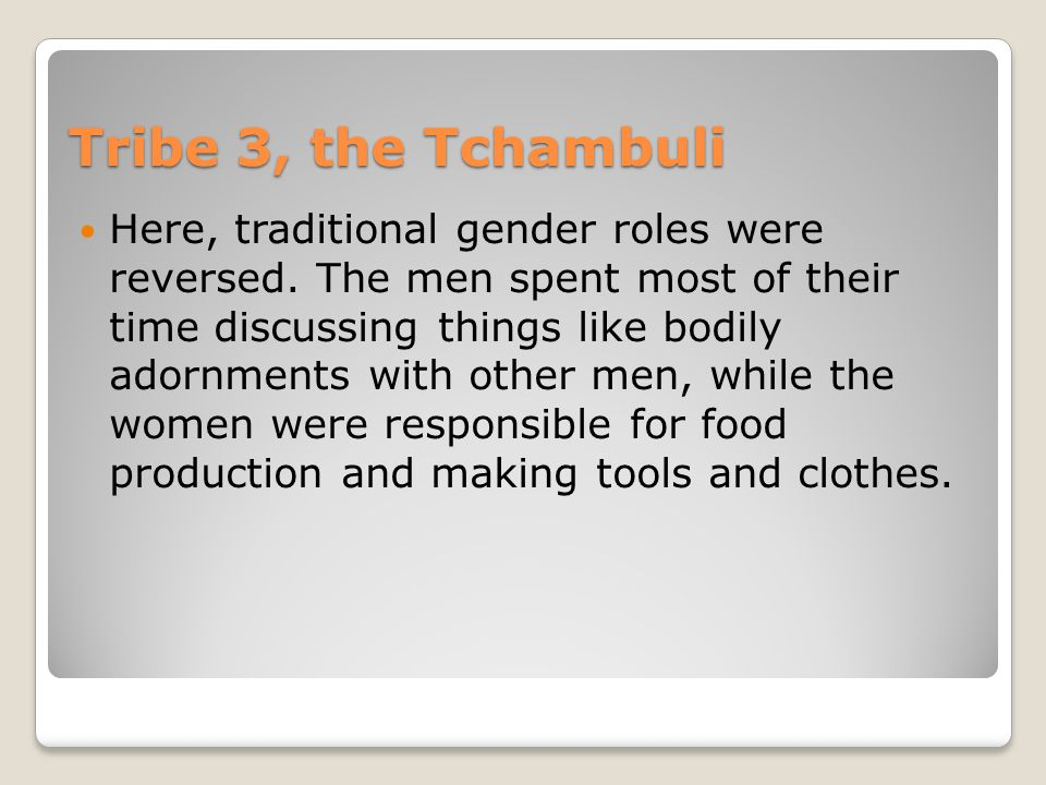Tribe 3, the Tchambuli Here, traditional gender roles were reversed.