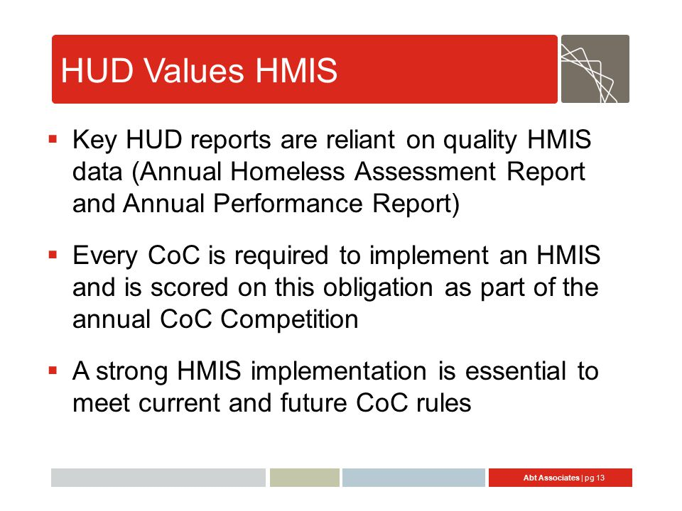 Abt Associates | pg 13 HUD Values HMIS  Key HUD reports are reliant on quality HMIS data (Annual Homeless Assessment Report and Annual Performance Report)  Every CoC is required to implement an HMIS and is scored on this obligation as part of the annual CoC Competition  A strong HMIS implementation is essential to meet current and future CoC rules 13