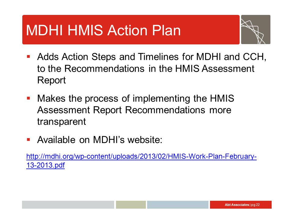 Abt Associates | pg 22 MDHI HMIS Action Plan  Adds Action Steps and Timelines for MDHI and CCH, to the Recommendations in the HMIS Assessment Report  Makes the process of implementing the HMIS Assessment Report Recommendations more transparent  Available on MDHI's website: http://mdhi.org/wp-content/uploads/2013/02/HMIS-Work-Plan-February- 13-2013.pdf