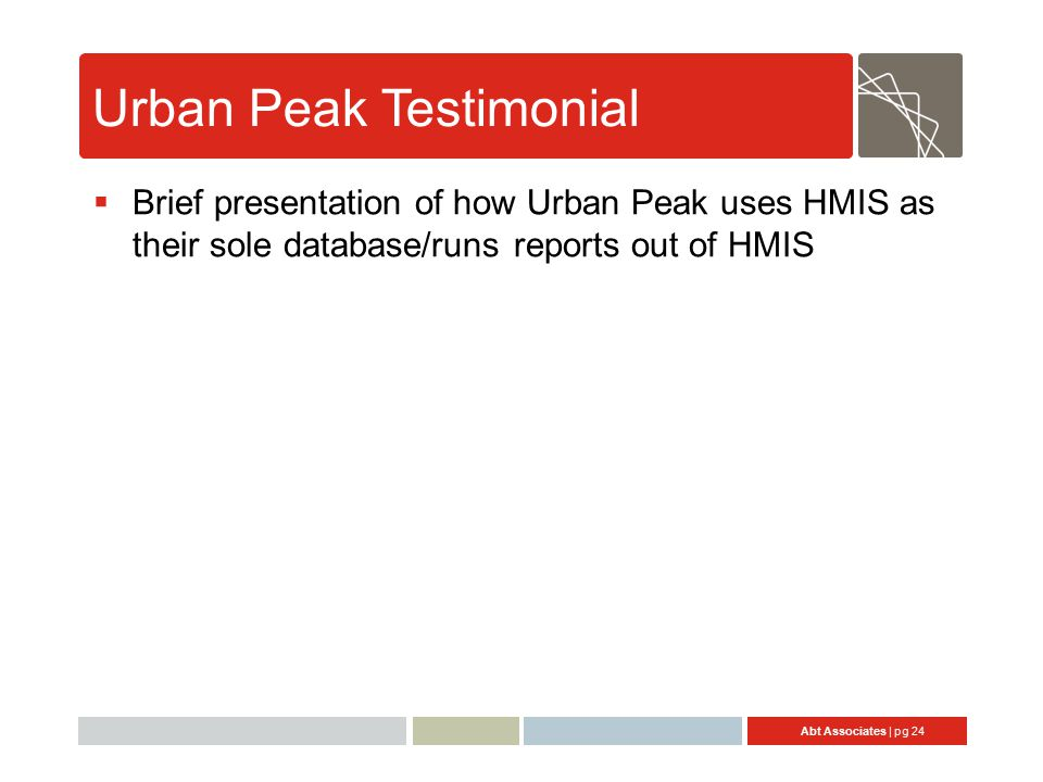 Abt Associates | pg 24 Urban Peak Testimonial  Brief presentation of how Urban Peak uses HMIS as their sole database/runs reports out of HMIS