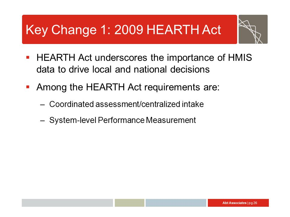 Abt Associates | pg 26 Key Change 1: 2009 HEARTH Act  HEARTH Act underscores the importance of HMIS data to drive local and national decisions  Among the HEARTH Act requirements are: –Coordinated assessment/centralized intake –System-level Performance Measurement
