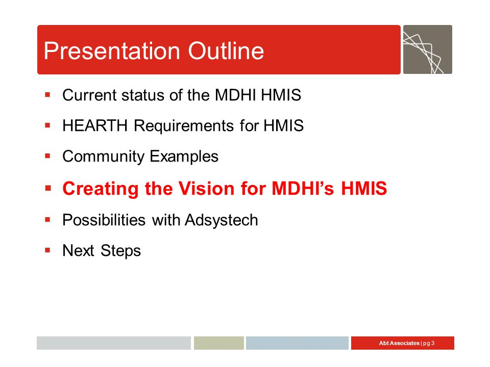 Abt Associates | pg 3 Presentation Outline  Current status of the MDHI HMIS  HEARTH Requirements for HMIS  Community Examples  Creating the Vision for MDHI's HMIS  Possibilities with Adsystech  Next Steps