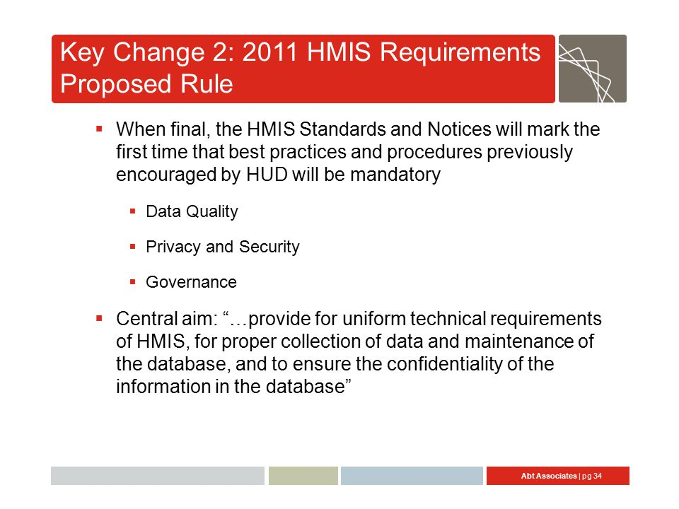 Abt Associates | pg 34 Key Change 2: 2011 HMIS Requirements Proposed Rule  When final, the HMIS Standards and Notices will mark the first time that best practices and procedures previously encouraged by HUD will be mandatory  Data Quality  Privacy and Security  Governance  Central aim: …provide for uniform technical requirements of HMIS, for proper collection of data and maintenance of the database, and to ensure the confidentiality of the information in the database