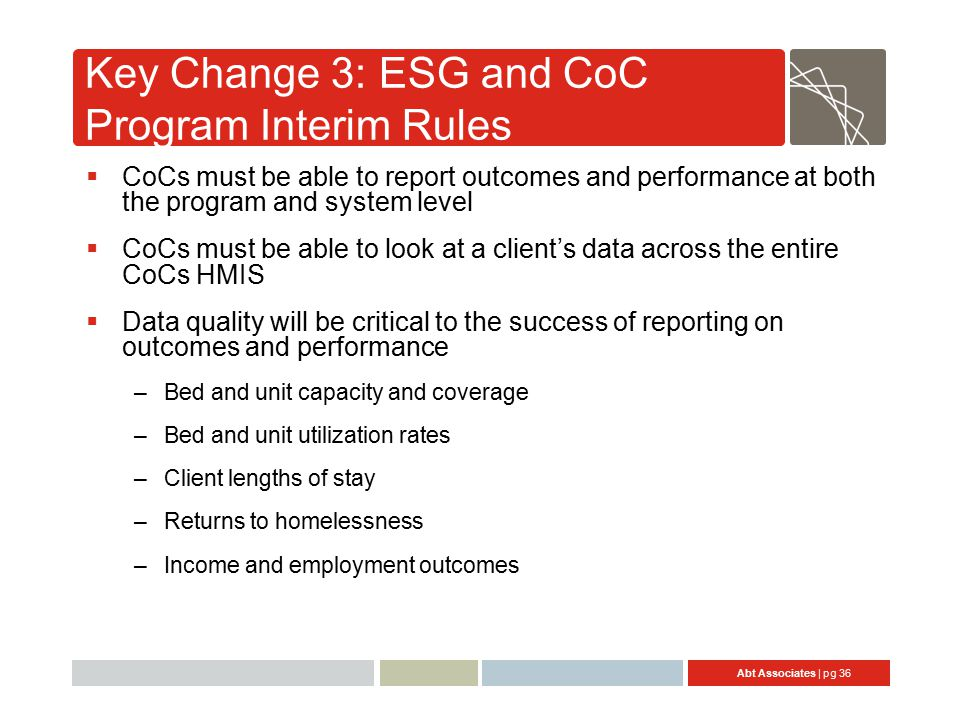 Abt Associates | pg 36 Key Change 3: ESG and CoC Program Interim Rules  CoCs must be able to report outcomes and performance at both the program and system level  CoCs must be able to look at a client's data across the entire CoCs HMIS  Data quality will be critical to the success of reporting on outcomes and performance –Bed and unit capacity and coverage –Bed and unit utilization rates –Client lengths of stay –Returns to homelessness –Income and employment outcomes