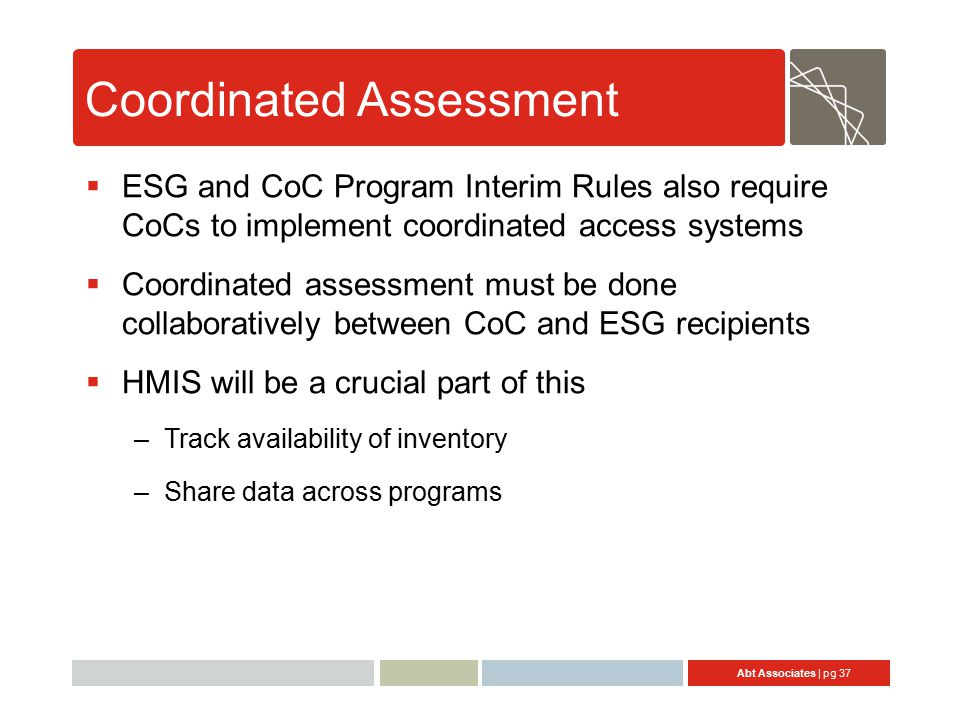 Abt Associates | pg 37 Coordinated Assessment  ESG and CoC Program Interim Rules also require CoCs to implement coordinated access systems  Coordinated assessment must be done collaboratively between CoC and ESG recipients  HMIS will be a crucial part of this –Track availability of inventory –Share data across programs