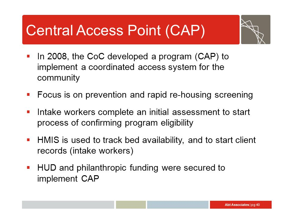 Abt Associates | pg 40 Central Access Point (CAP)  In 2008, the CoC developed a program (CAP) to implement a coordinated access system for the community  Focus is on prevention and rapid re-housing screening  Intake workers complete an initial assessment to start process of confirming program eligibility  HMIS is used to track bed availability, and to start client records (intake workers)  HUD and philanthropic funding were secured to implement CAP
