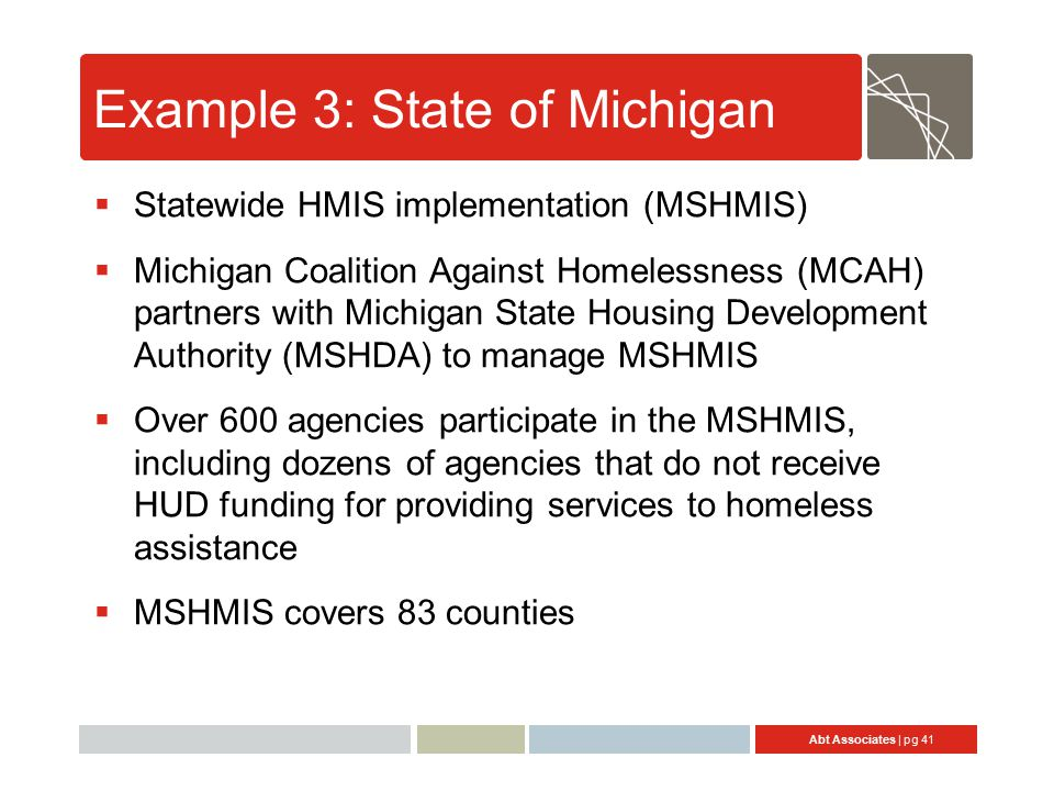 Abt Associates | pg 41 Example 3: State of Michigan  Statewide HMIS implementation (MSHMIS)  Michigan Coalition Against Homelessness (MCAH) partners with Michigan State Housing Development Authority (MSHDA) to manage MSHMIS  Over 600 agencies participate in the MSHMIS, including dozens of agencies that do not receive HUD funding for providing services to homeless assistance  MSHMIS covers 83 counties