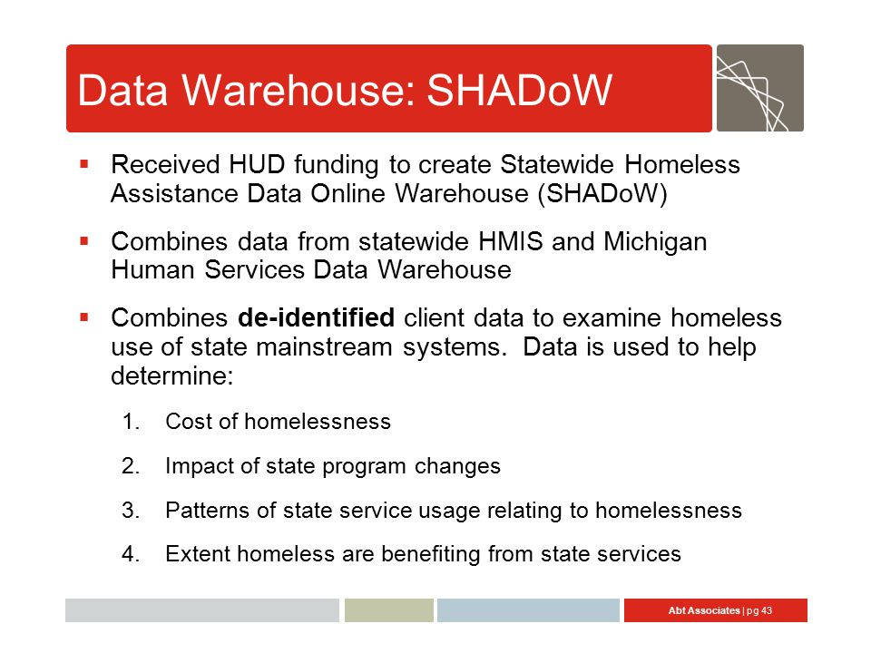 Abt Associates | pg 43 Data Warehouse: SHADoW  Received HUD funding to create Statewide Homeless Assistance Data Online Warehouse (SHADoW)  Combines data from statewide HMIS and Michigan Human Services Data Warehouse  Combines de-identified client data to examine homeless use of state mainstream systems.