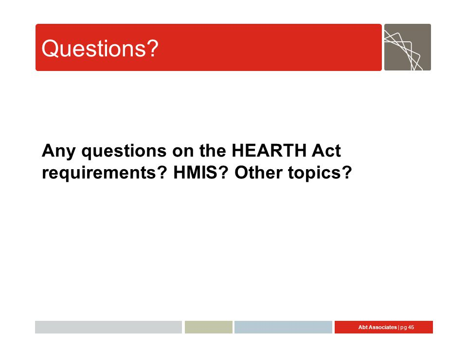 Abt Associates | pg 45 Questions Any questions on the HEARTH Act requirements HMIS Other topics
