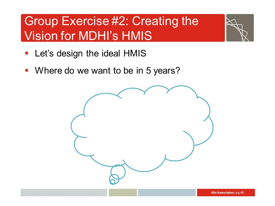 Abt Associates | pg 48 Group Exercise #2: Creating the Vision for MDHI's HMIS  Let's design the ideal HMIS  Where do we want to be in 5 years