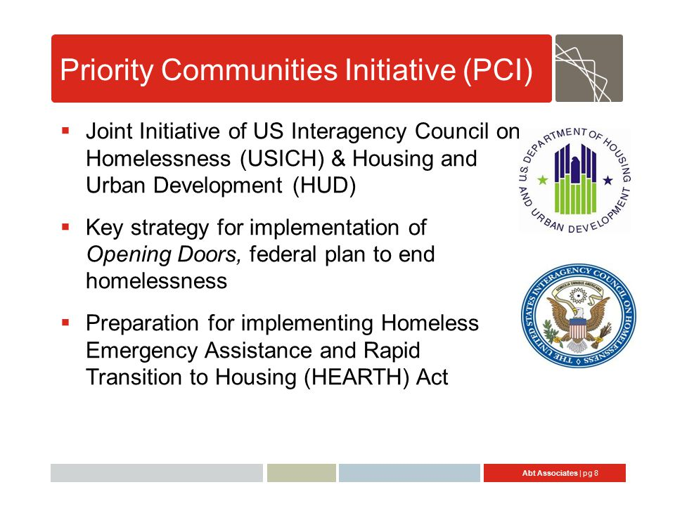 Abt Associates | pg 8 Priority Communities Initiative (PCI)  Joint Initiative of US Interagency Council on Homelessness (USICH) & Housing and Urban Development (HUD)  Key strategy for implementation of Opening Doors, federal plan to end homelessness  Preparation for implementing Homeless Emergency Assistance and Rapid Transition to Housing (HEARTH) Act