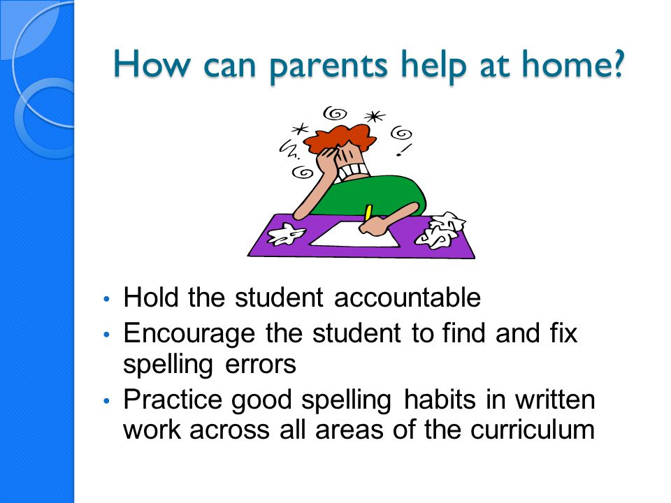 How can parents help at home? Hold the student accountable Encourage the student to find and fix spelling errors Practice good spelling habits in writ