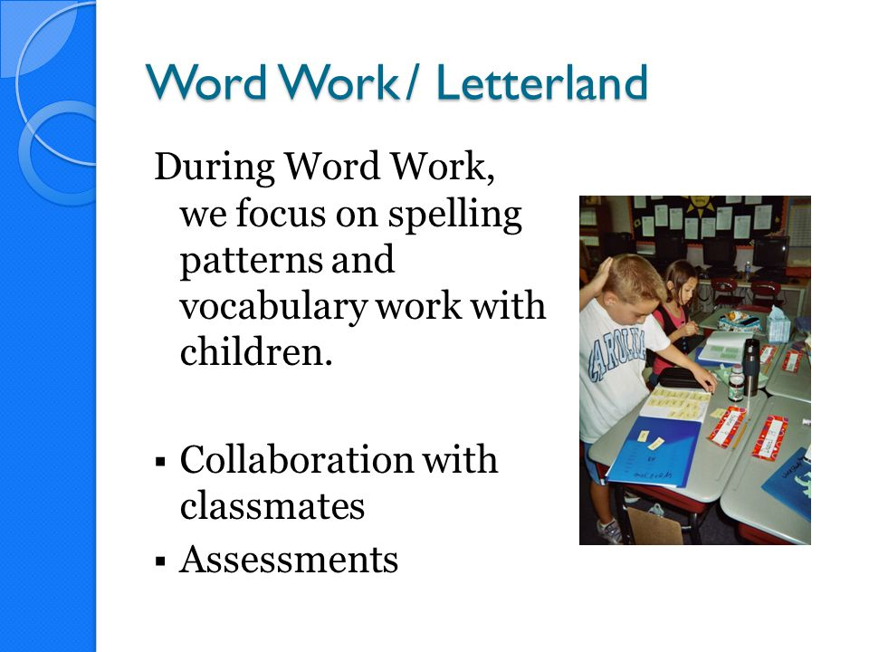 Word Work/ Letterland During Word Work, we focus on spelling patterns and vocabulary work with children.  Collaboration with classmates  Assessments