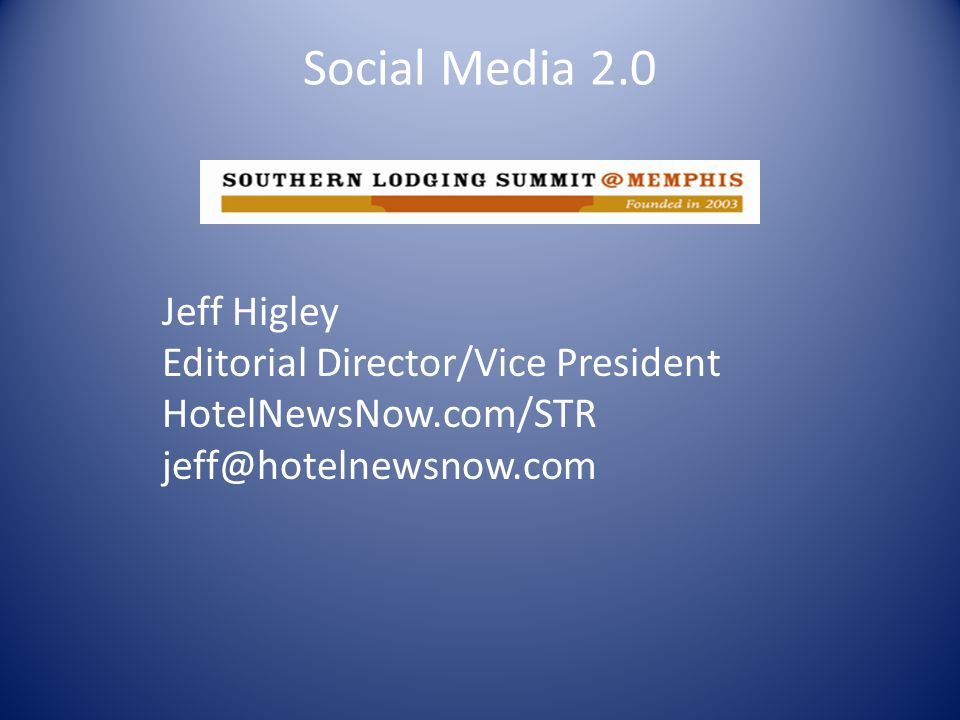 Social Media 2.0 Jeff Higley Editorial Director/Vice President HotelNewsNow.com/STR