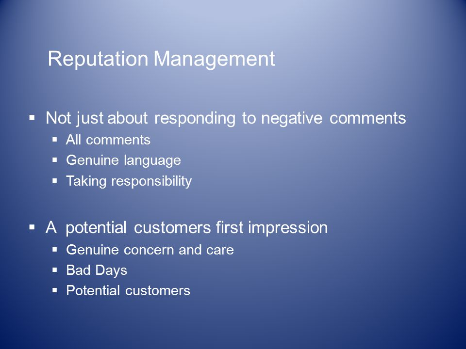 Reputation Management  Not just about responding to negative comments  All comments  Genuine language  Taking responsibility  A potential customers first impression  Genuine concern and care  Bad Days  Potential customers