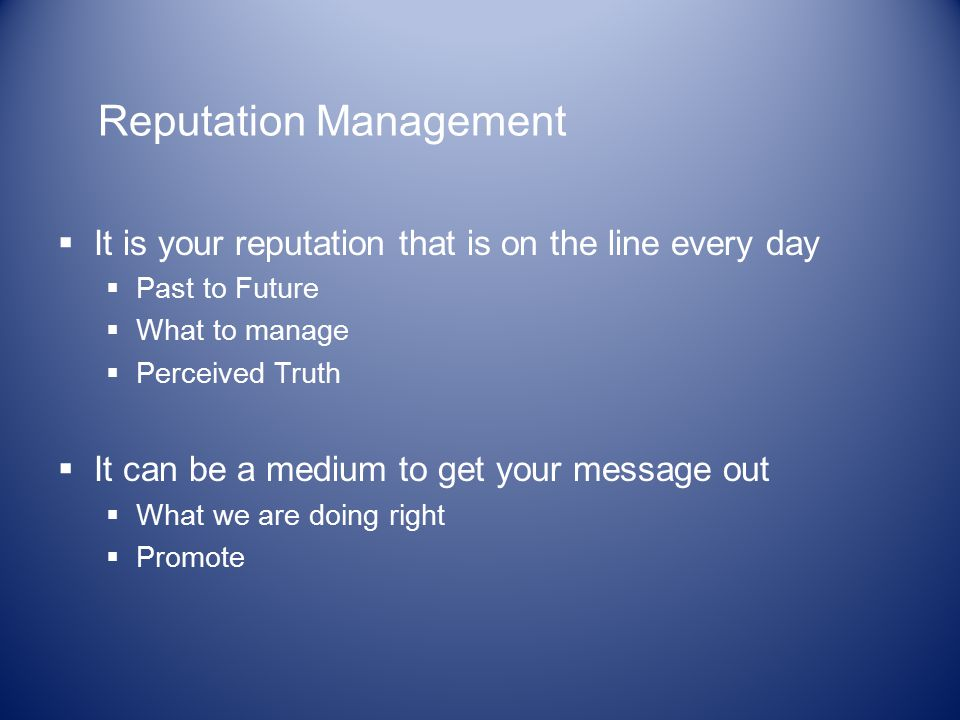 Reputation Management  It is your reputation that is on the line every day  Past to Future  What to manage  Perceived Truth  It can be a medium to get your message out  What we are doing right  Promote