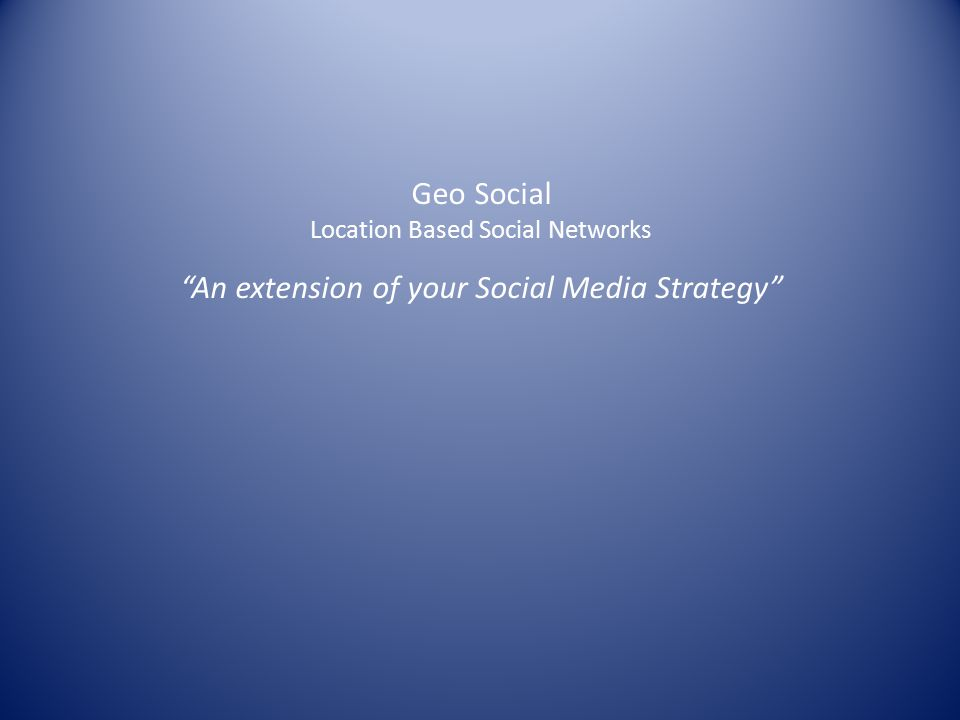 Geo Social Location Based Social Networks An extension of your Social Media Strategy