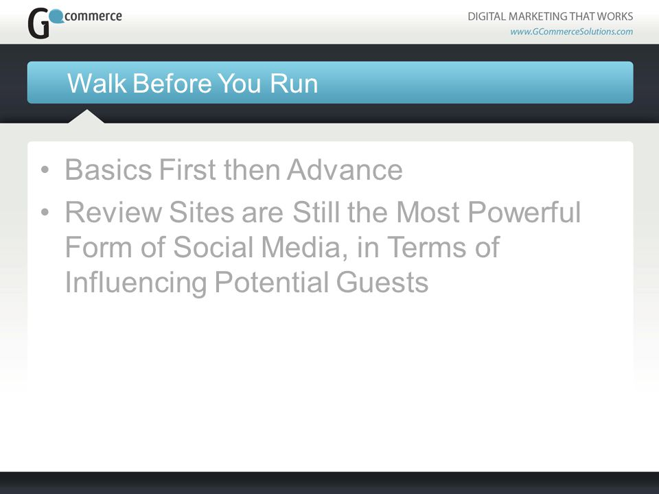 Walk Before You Run Basics First then Advance Review Sites are Still the Most Powerful Form of Social Media, in Terms of Influencing Potential Guests