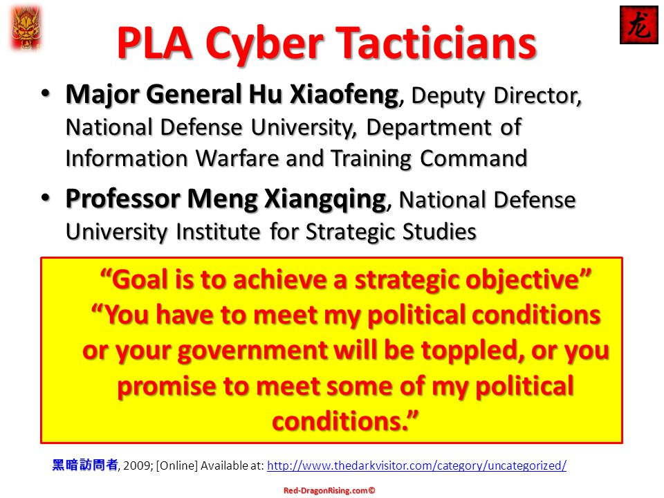 PLA Cyber Tacticians Major General Hu Xiaofeng Deputy Director, National Defense University, Department of Information Warfare and Training Command Major General Hu Xiaofeng, Deputy Director, National Defense University, Department of Information Warfare and Training Command Professor Meng Xiangqing National Defense University Institute for Strategic Studies Professor Meng Xiangqing, National Defense University Institute for Strategic Studies 黑暗訪問者 黑暗訪問者, 2009; [Online] Available at: http://www.thedarkvisitor.com/category/uncategorized/http://www.thedarkvisitor.com/category/uncategorized/ Goal is to achieve a strategic objective You have to meet my political conditions or your government will be toppled, or you promise to meet some of my political conditions. Red-DragonRising.com©