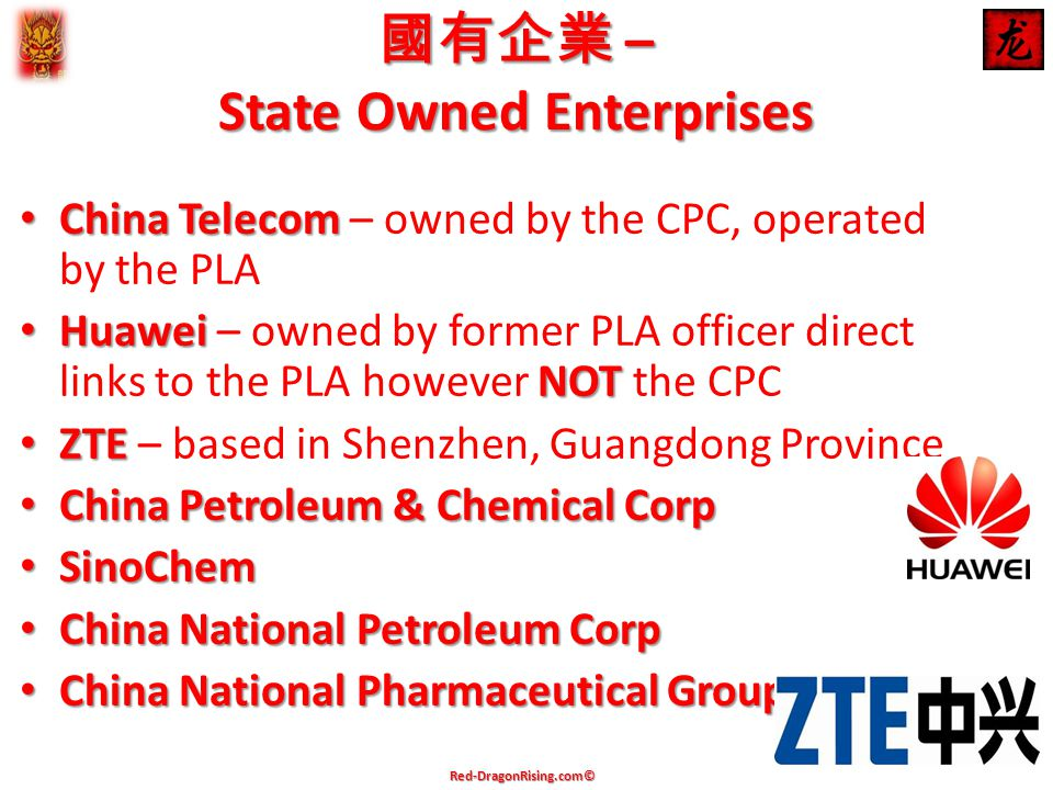 國有企業 – State Owned Enterprises China Telecom China Telecom – owned by the CPC, operated by the PLA Huawei NOT Huawei – owned by former PLA officer direct links to the PLA however NOT the CPC ZTE ZTE – based in Shenzhen, Guangdong Province China Petroleum & Chemical Corp China Petroleum & Chemical Corp SinoChem SinoChem China National Petroleum Corp China National Petroleum Corp China National Pharmaceutical Group China National Pharmaceutical Group Red-DragonRising.com©