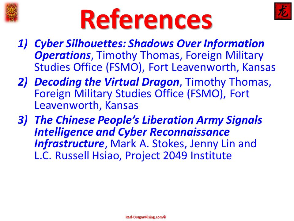 References 1)Cyber Silhouettes: Shadows Over Information Operations, Timothy Thomas, Foreign Military Studies Office (FSMO), Fort Leavenworth, Kansas 2)Decoding the Virtual Dragon, Timothy Thomas, Foreign Military Studies Office (FSMO), Fort Leavenworth, Kansas 3)The Chinese People's Liberation Army Signals Intelligence and Cyber Reconnaissance Infrastructure, Mark A.