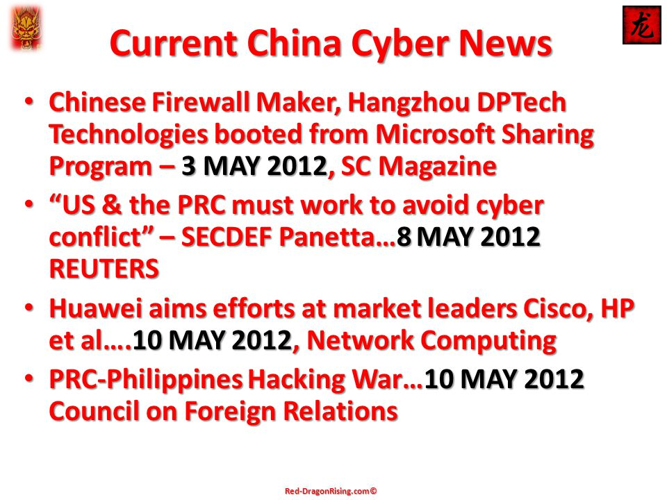 Current China Cyber News Chinese Firewall Maker, Hangzhou DPTech Technologies booted from Microsoft Sharing Program – 3 MAY 2012, SC Magazine Chinese Firewall Maker, Hangzhou DPTech Technologies booted from Microsoft Sharing Program – 3 MAY 2012, SC Magazine US & the PRC must work to avoid cyber conflict – SECDEF Panetta…8 MAY 2012 REUTERS US & the PRC must work to avoid cyber conflict – SECDEF Panetta…8 MAY 2012 REUTERS Huawei aims efforts at market leaders Cisco, HP et al….10 MAY 2012, Network Computing Huawei aims efforts at market leaders Cisco, HP et al….10 MAY 2012, Network Computing PRC-Philippines Hacking War…10 MAY 2012 Council on Foreign Relations PRC-Philippines Hacking War…10 MAY 2012 Council on Foreign Relations Red-DragonRising.com©