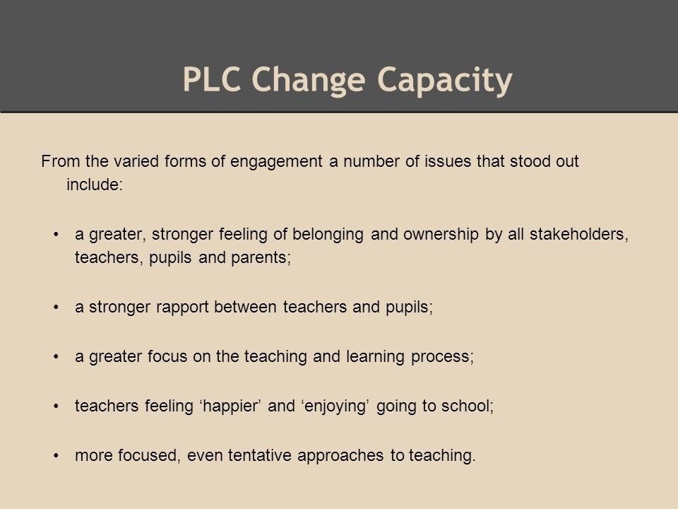 PLC Change Capacity From the varied forms of engagement a number of issues that stood out include: a greater, stronger feeling of belonging and ownership by all stakeholders, teachers, pupils and parents; a stronger rapport between teachers and pupils; a greater focus on the teaching and learning process; teachers feeling 'happier' and 'enjoying' going to school; more focused, even tentative approaches to teaching.