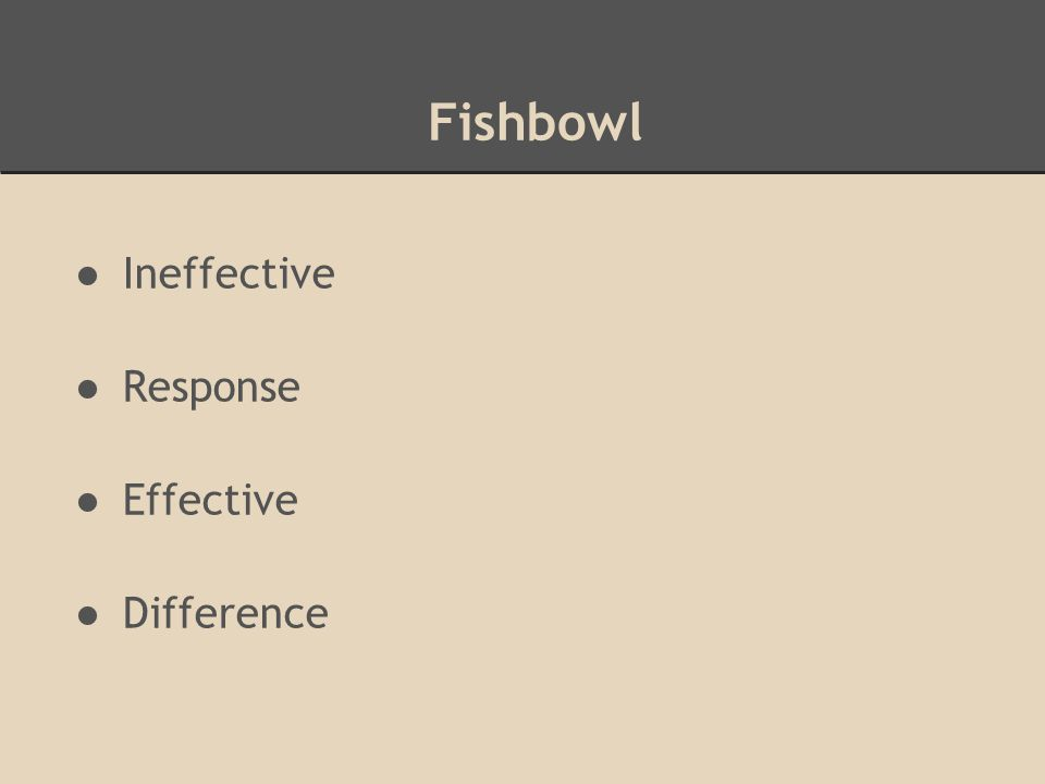 Fishbowl ●Ineffective ●Response ●Effective ●Difference