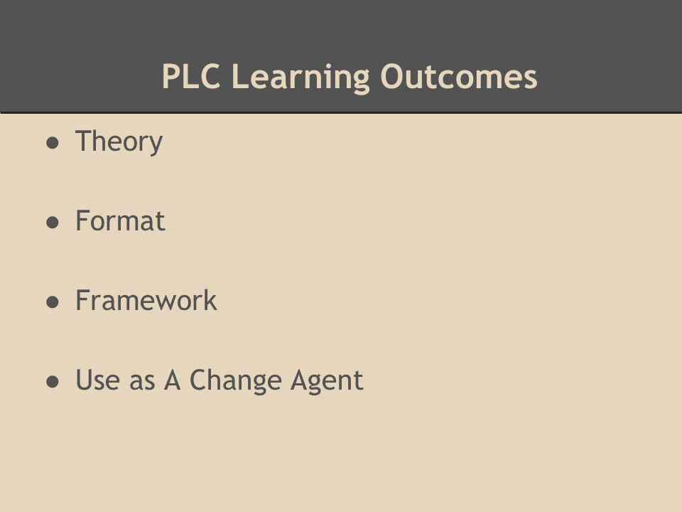 PLC Learning Outcomes ●Theory ●Format ●Framework ●Use as A Change Agent