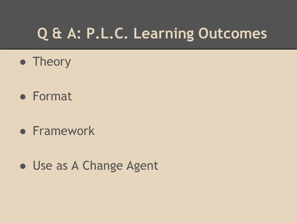 Q & A: P.L.C. Learning Outcomes ●Theory ●Format ●Framework ●Use as A Change Agent