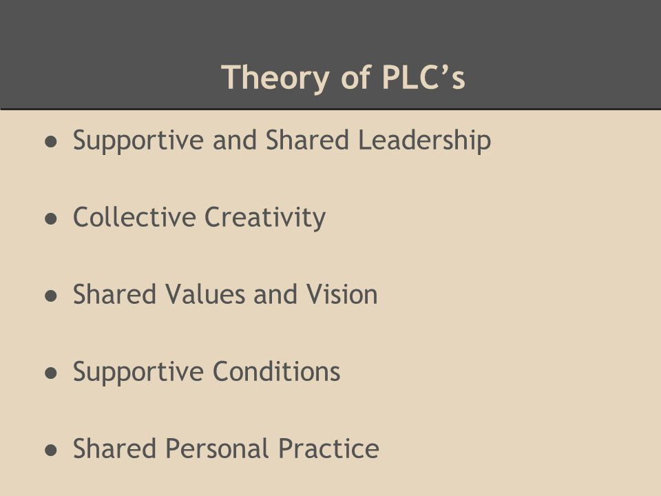 Theory of PLC's ●Supportive and Shared Leadership ●Collective Creativity ●Shared Values and Vision ●Supportive Conditions ●Shared Personal Practice