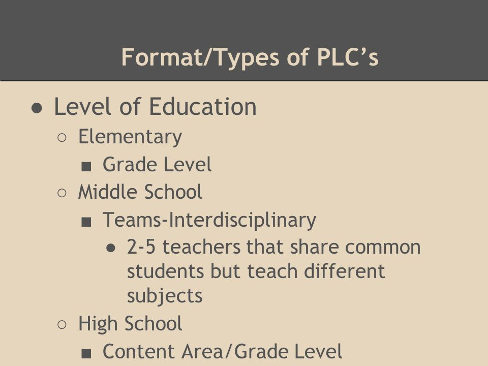 Format/Types of PLC's ●Level of Education ○ Elementary ■ Grade Level ○ Middle School ■ Teams-Interdisciplinary ●2-5 teachers that share common students but teach different subjects ○ High School ■ Content Area/Grade Level