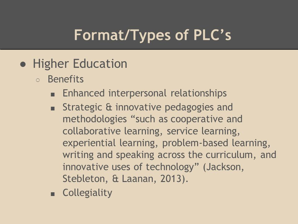 Format/Types of PLC's ●Higher Education ○ Benefits ■ Enhanced interpersonal relationships ■ Strategic & innovative pedagogies and methodologies such as cooperative and collaborative learning, service learning, experiential learning, problem-based learning, writing and speaking across the curriculum, and innovative uses of technology (Jackson, Stebleton, & Laanan, 2013).