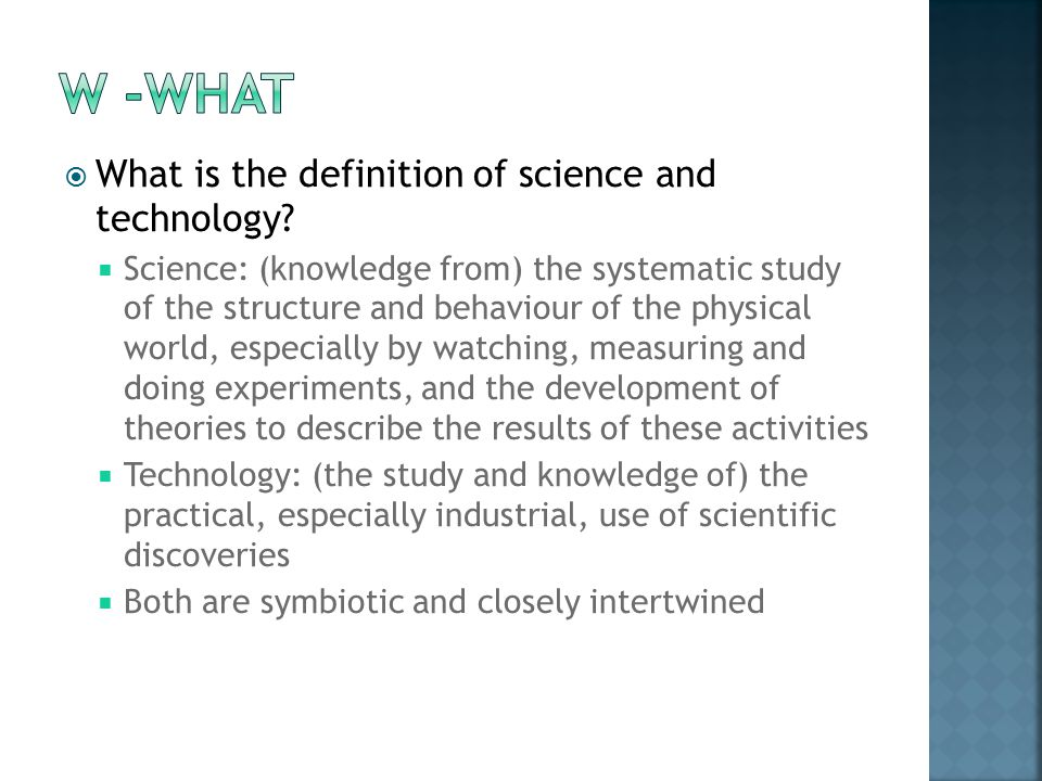  What is the definition of science and technology?  Science: (knowledge from) the systematic study of the structure and behaviour of the physical wo