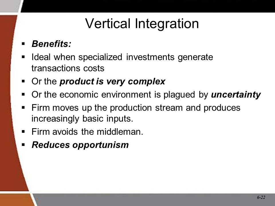 6-22 Vertical Integration  Benefits:  Ideal when specialized investments generate transactions costs  Or the product is very complex  Or the economic environment is plagued by uncertainty  Firm moves up the production stream and produces increasingly basic inputs.