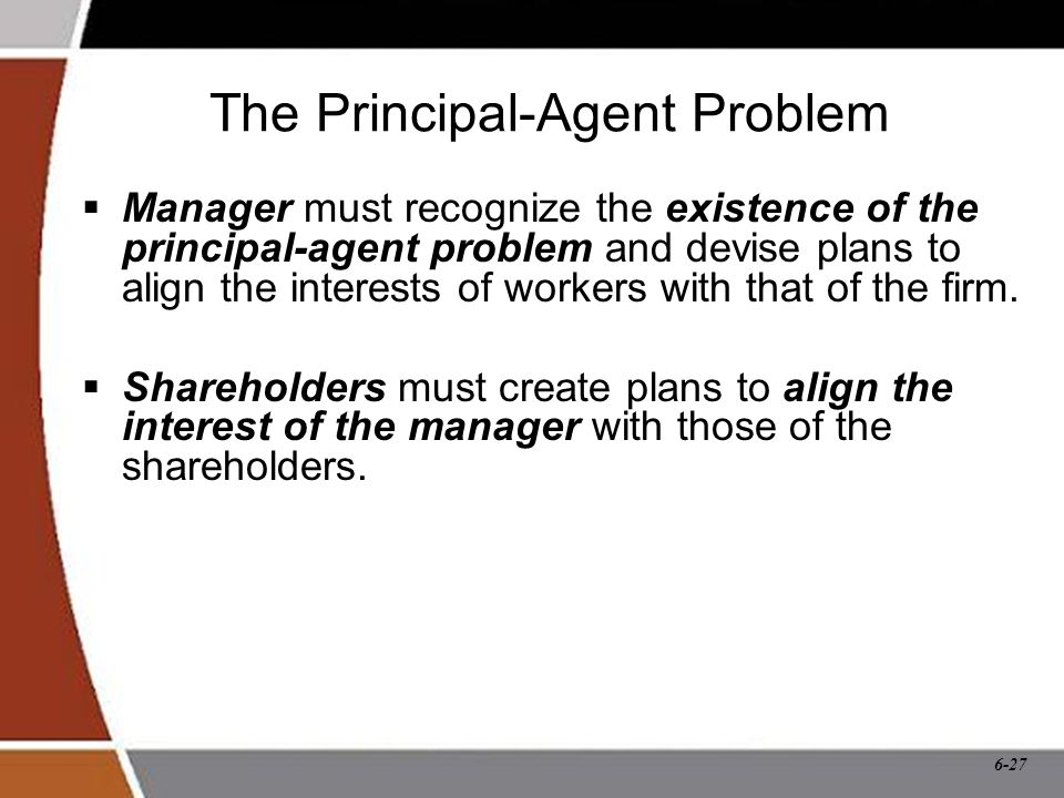 6-27 The Principal-Agent Problem  Manager must recognize the existence of the principal-agent problem and devise plans to align the interests of workers with that of the firm.