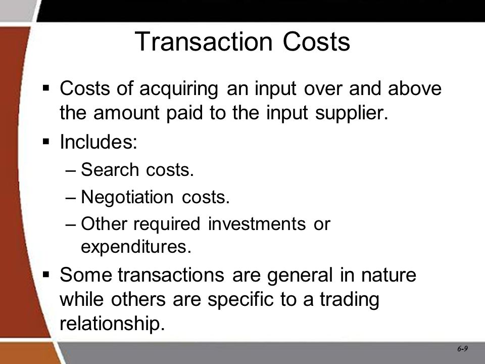 6-9 Transaction Costs  Costs of acquiring an input over and above the amount paid to the input supplier.