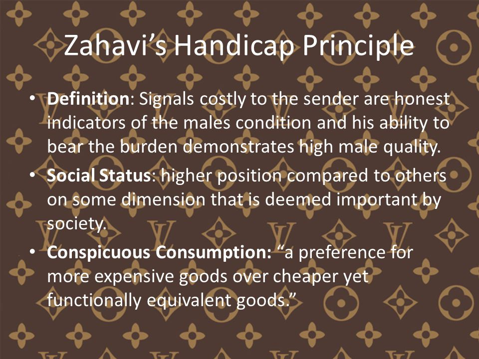 Zahavi's Handicap Principle Definition: Signals costly to the sender are honest indicators of the males condition and his ability to bear the burden demonstrates high male quality.