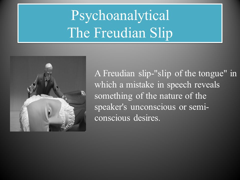 Psychoanalytical The Freudian Slip A Freudian slip- slip of the tongue in which a mistake in speech reveals something of the nature of the speaker s unconscious or semi- conscious desires.