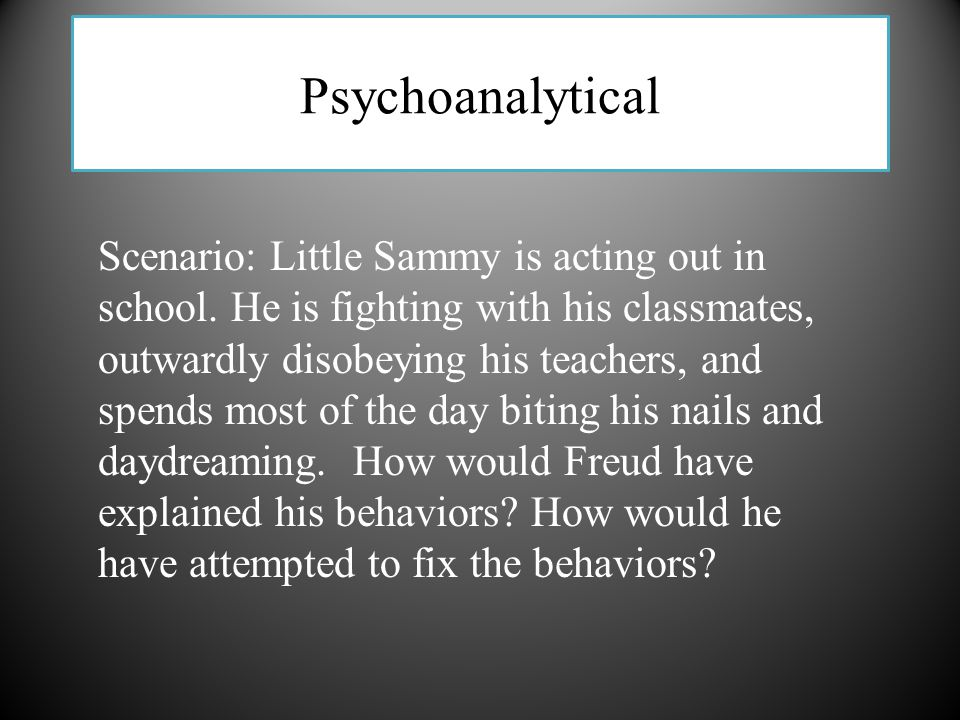 Psychoanalytical Scenario: Little Sammy is acting out in school. He is fighting with his classmates, outwardly disobeying his teachers, and spends mos