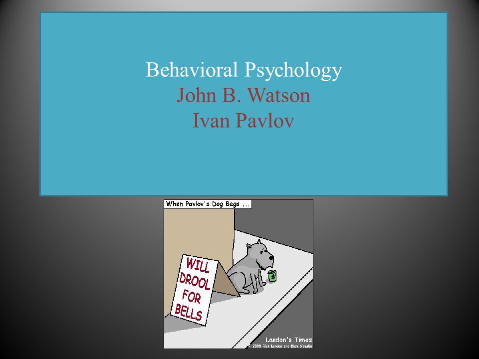 Behavioral Psychology John B. Watson Ivan Pavlov