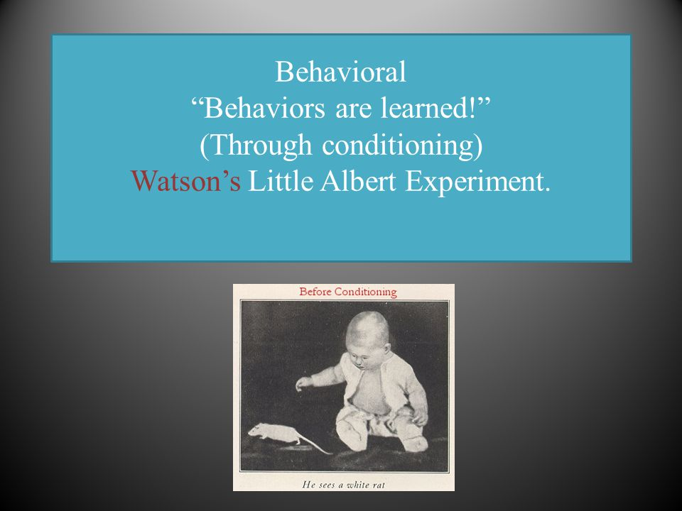 Behavioral Behaviors are learned! (Through conditioning) Watson's Little Albert Experiment.