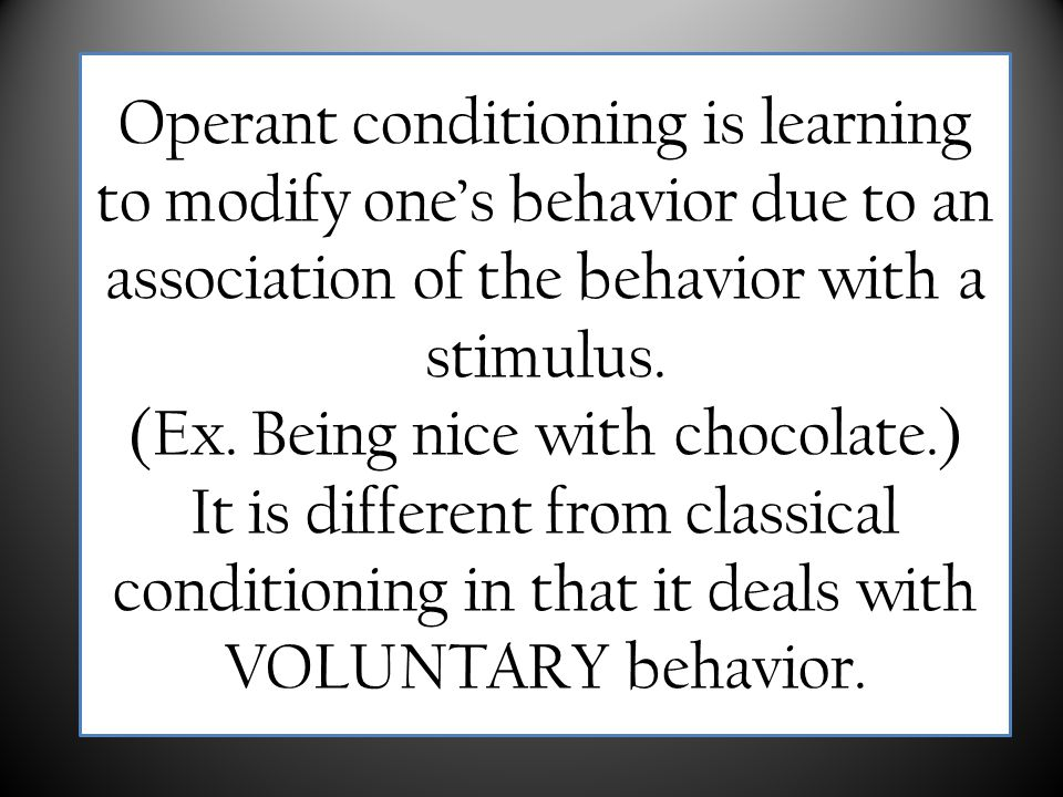 Operant conditioning is learning to modify one's behavior due to an association of the behavior with a stimulus. (Ex. Being nice with chocolate.) It i