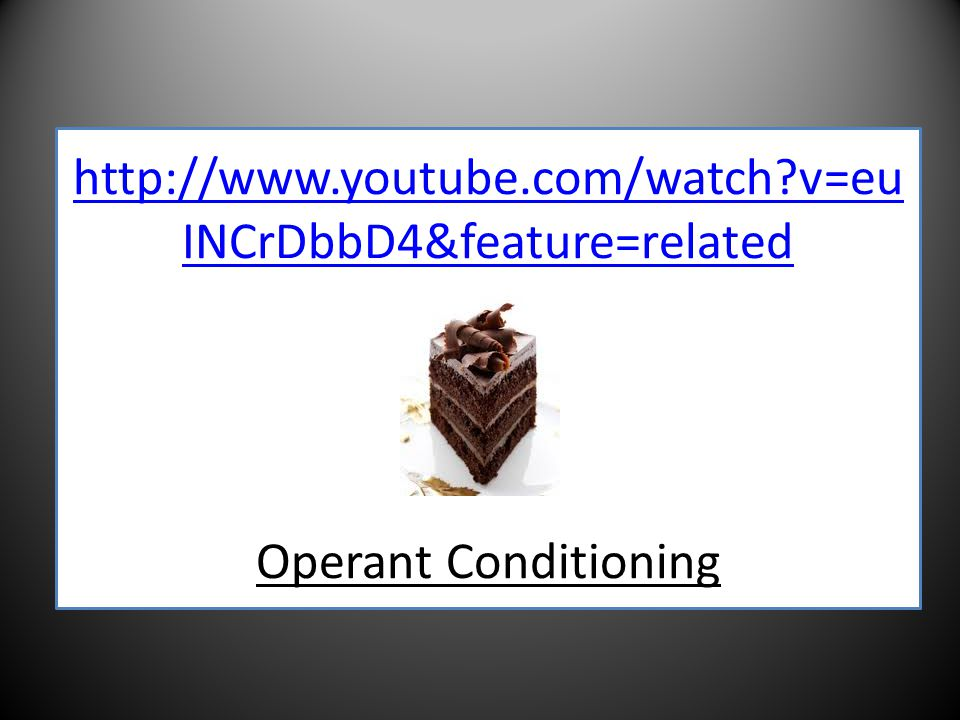 http://www.youtube.com/watch v=eu INCrDbbD4&feature=related http://www.youtube.com/watch v=eu INCrDbbD4&feature=related Operant Conditioning