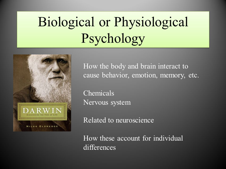 Biological or Physiological Psychology How the body and brain interact to cause behavior, emotion, memory, etc. Chemicals Nervous system Related to ne