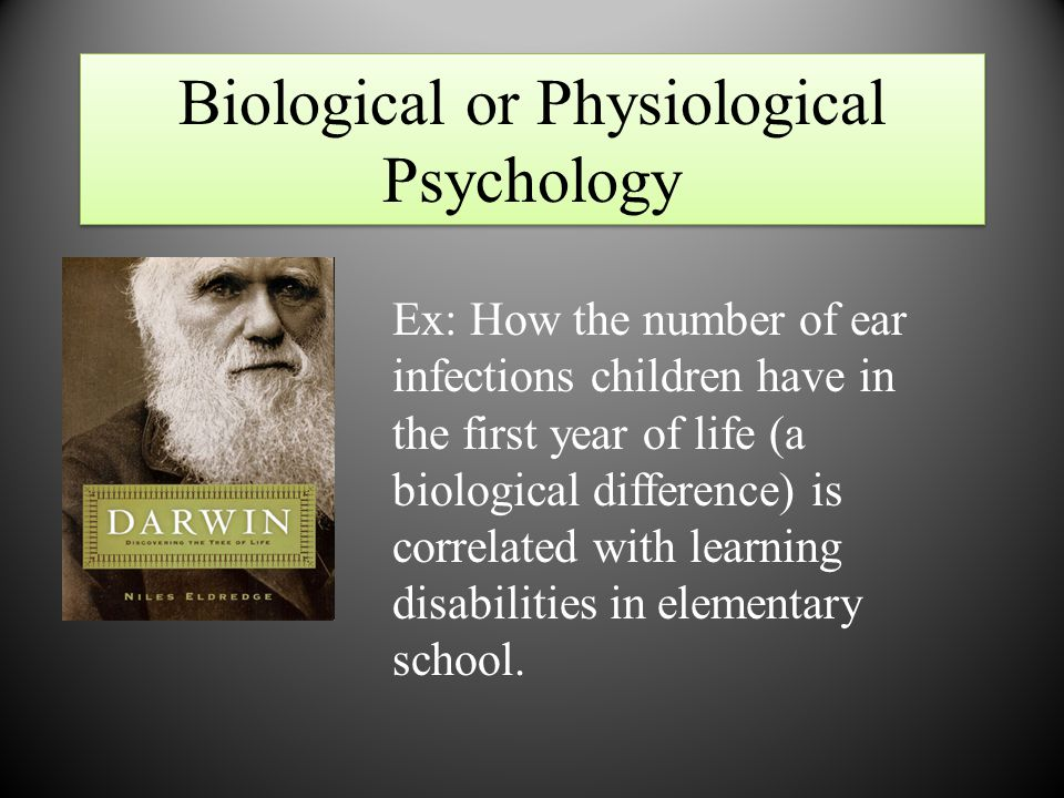 Biological or Physiological Psychology Ex: How the number of ear infections children have in the first year of life (a biological difference) is correlated with learning disabilities in elementary school.