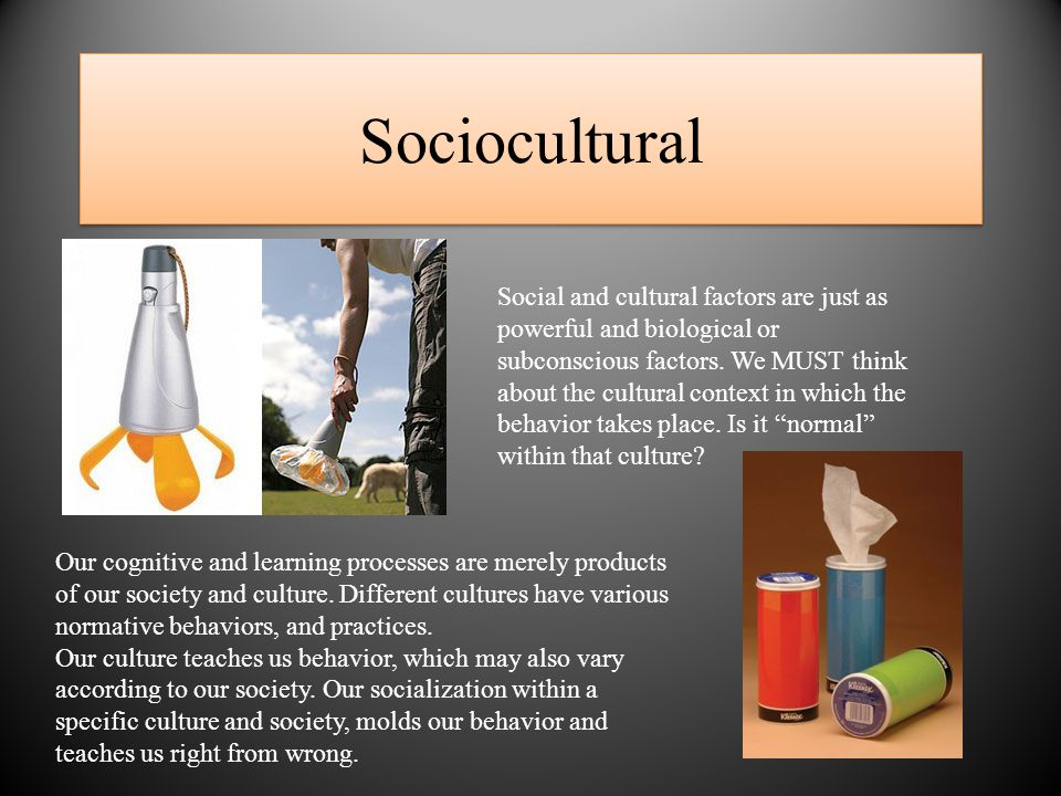 Sociocultural Social and cultural factors are just as powerful and biological or subconscious factors.