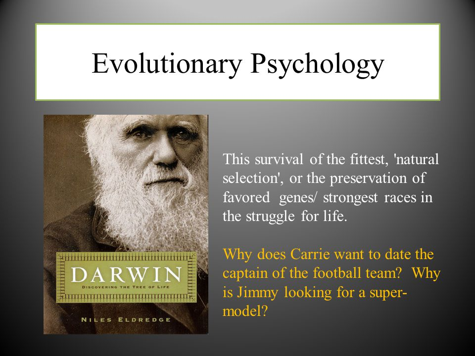 Evolutionary Psychology This survival of the fittest, 'natural selection', or the preservation of favored genes/ strongest races in the struggle for l
