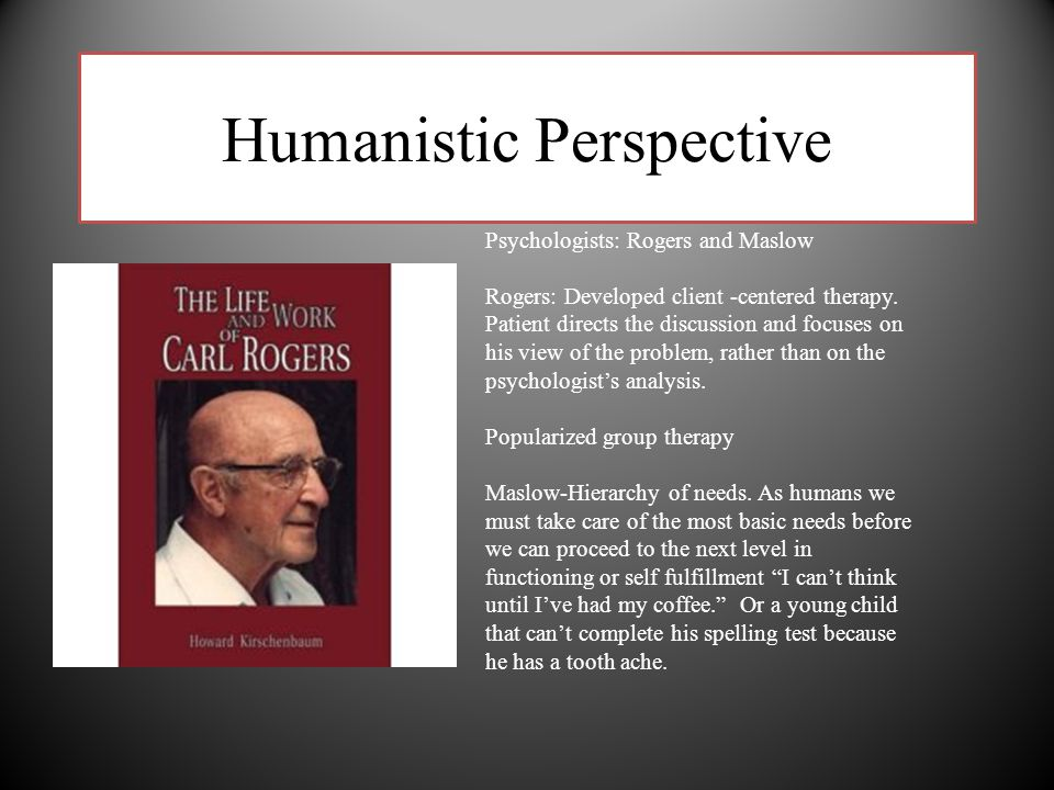 Humanistic Perspective Psychologists: Rogers and Maslow Rogers: Developed client -centered therapy. Patient directs the discussion and focuses on his