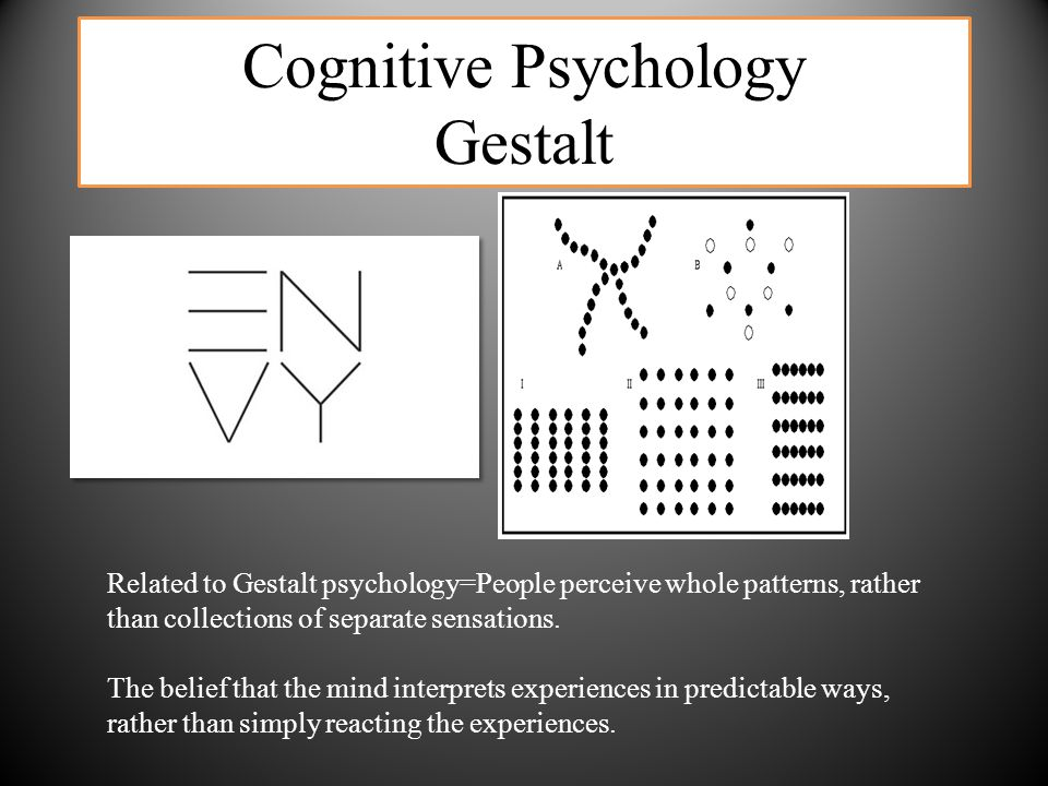 Cognitive Psychology Gestalt Related to Gestalt psychology=People perceive whole patterns, rather than collections of separate sensations. The belief
